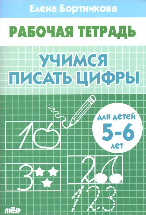 Учимся писать цифры. Для детей 5-6 лет. Рабочая тетрадь, Елена Бортникова