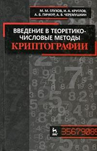 Введение в теоретико-числовые методы криптографии, М. М. Глухов, И. А. Круглов, А. Б. Пичкур, А. В. Черемушкин