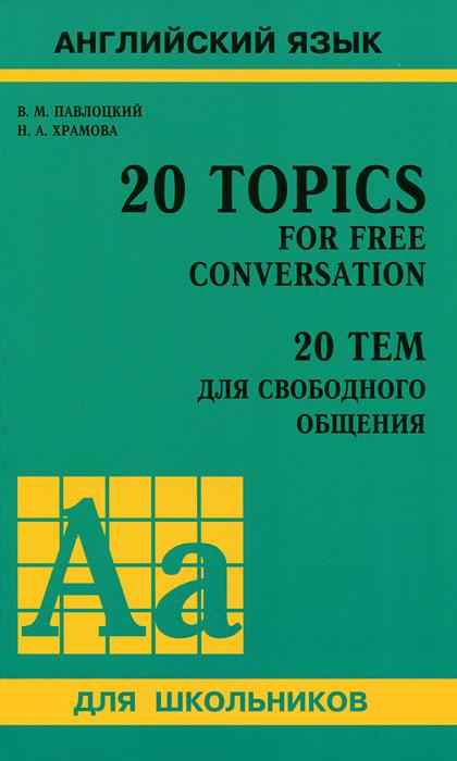20 Topics for Free Conversation / 20 тем для свободного общения, В. М. Павлоцкий, Н. А. Храмова