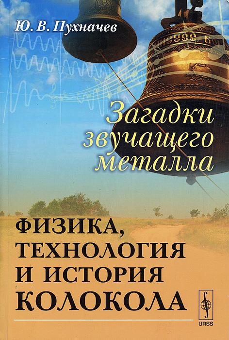 Загадки звучащего металла. Физика, технология и история колокола, Ю. В. Пухначев
