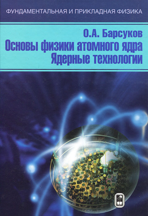 Основы физики атомного ядра. Ядерные технологии, О. А. Барсуков