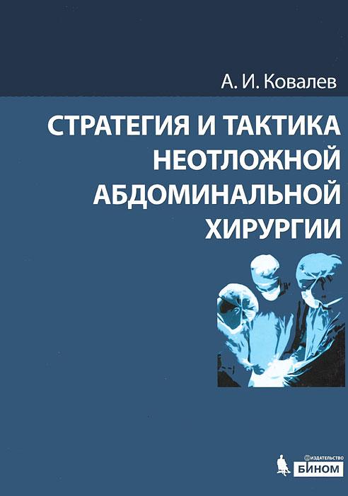 Стратегия и тактика неотложной абдоминальной хирургии, А. И. Ковалев
