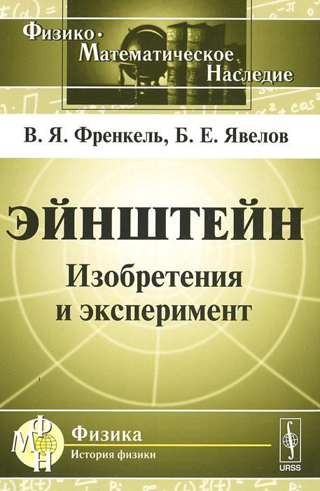 Эйнштейн. Изобретения и эксперимент, В. Я. Френкель, Б. Е. Явелов