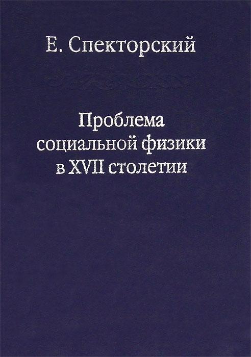 Проблема социальной физики в XVII столетии. В 2 томах. Том 1, Е. Спекторский