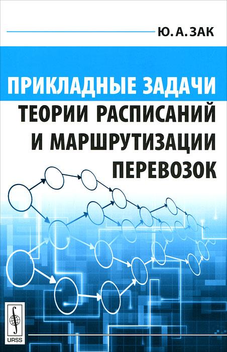 Прикладные задачи теории расписаний и маршрутизации перевозок, Ю. А. Зак