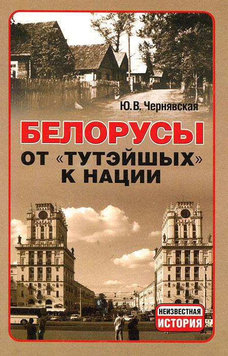 """Белорусы. От """"тутэйшых"""" - к нации, Ю. В. Чернявская"""