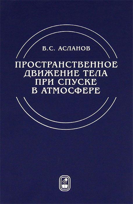 Пространственное движение тела при спуске в атмосфере, В. С. Асланов