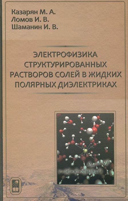 Электрофизика структурированных растворов солей в жидких полярных диэлектриках, М. А. Казарян, И. В. Ломов, И. В. Шаманин