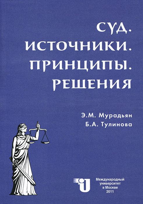 Суд. Источники. Принципы. Решения, Э. М. Мурадьян, Б. А. Тулинова