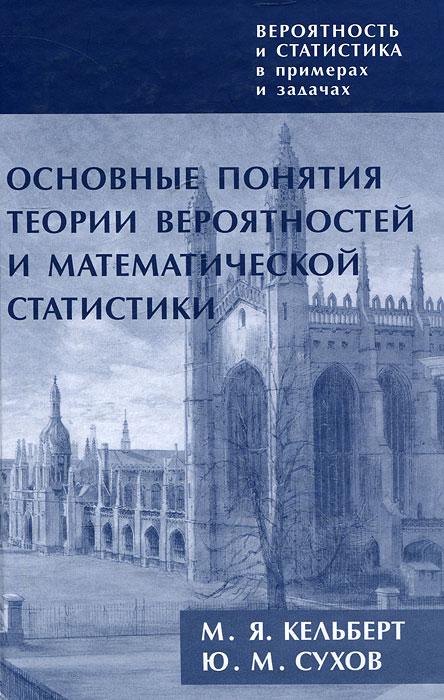 Вероятность и статистика в примерах и задачах. Том 1. Основные понятия теории вероятностей и математической статистики, М. Я. Кельберт, Ю. М. Сухов