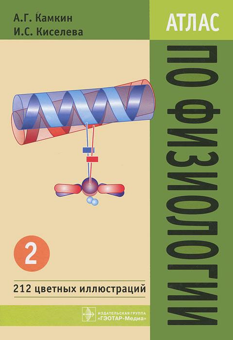 Атлас по физиологии. В 2 томах. Том 2, А. Г. Камкин, И. С. Киселева