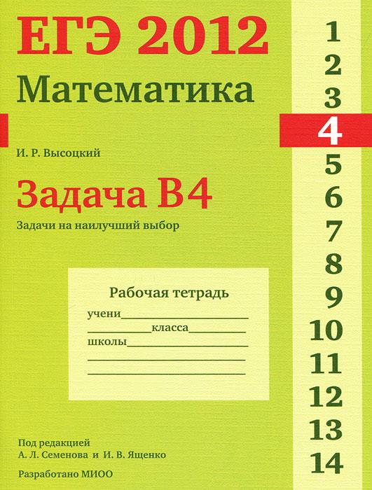 ЕГЭ 2012. Математика. Задача B4. Задачи на наилучший выбор. Рабочая тетрадь, И. Р. Высоцкий