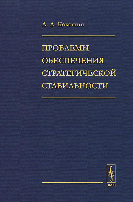 Проблемы обеспечения стратегической стабильности, А. А. Кокошин