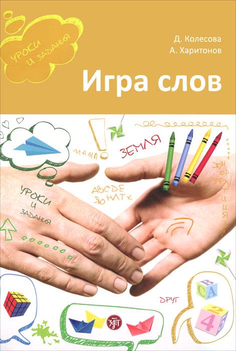 Игра слов. Во что и как играть на уроке русского языка, Д. Колесова, А. Харитонов