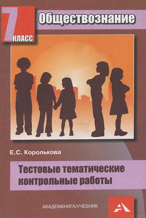 Обществознание. 7 класс. Тестовые тематические контрольные работы, Е. С. Королькова
