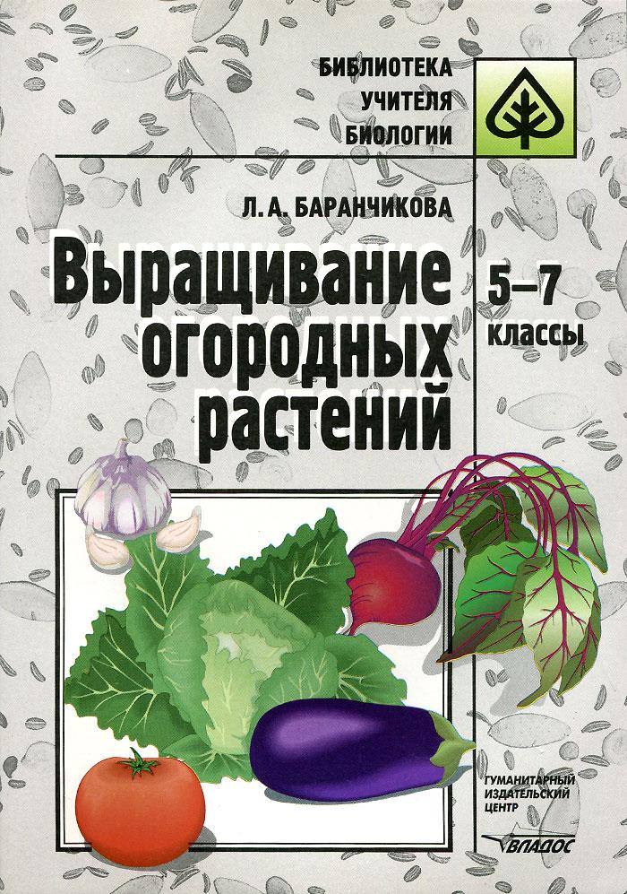Выращивание огородных растений. 5-7 класс. Методическое пособие, Л. А. Баранчикова