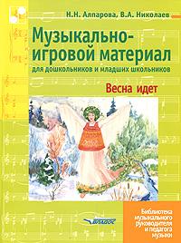 Музыкально-игровой материал для дошкольников и младших школьников. Весна идет, Н. Н. Алпарова, В. А. Николаев