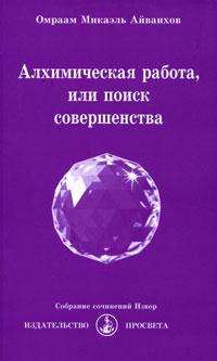 Алхимическая работа, или Поиск совершенства, Омраам Микаэль Айванхов