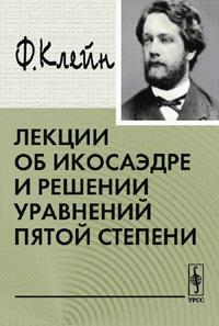 Лекции об икосаэдре и решении уравнений пятой степени, Ф. Клейн