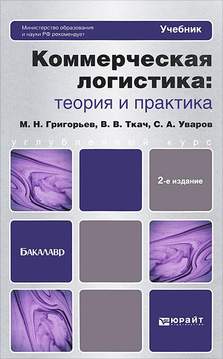 Коммерческая логистика. Теория и практика, М. Н. Григорьев, С. А. Уваров, В. В. Ткач