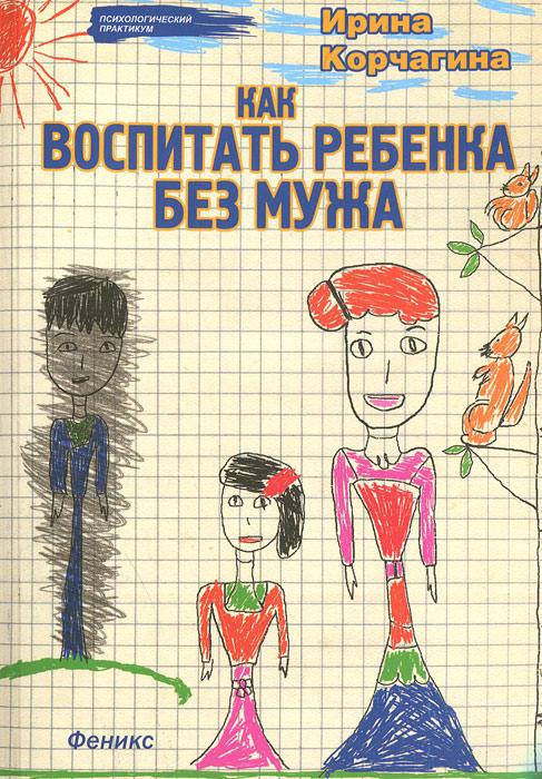 Как воспитать ребенка без мужа, Ирина Корчагина