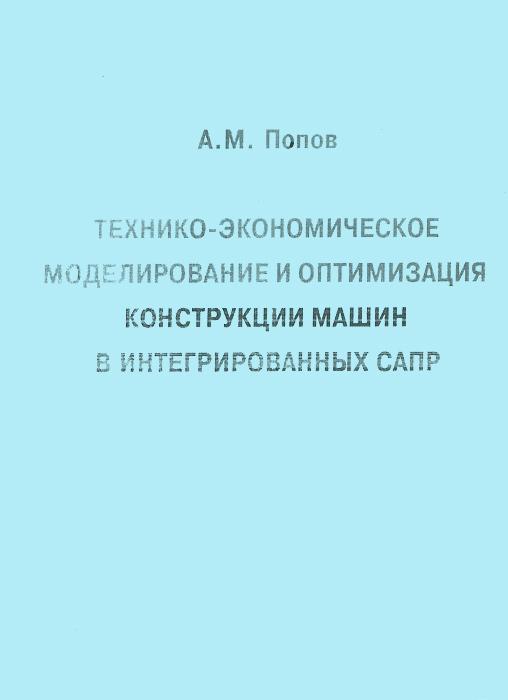 Технико-экономическое моделирование и оптимизация конструкции машин в интегрированных САПР, А. М. Попов