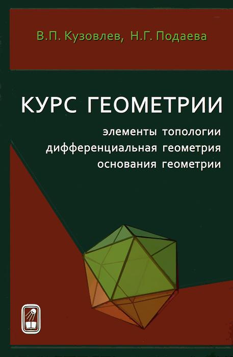 Курс геометрии. Элементы топологии, дифференциальная геометрия, основания геометрии, В. П. Кузовлев, Н. Г. Подаева