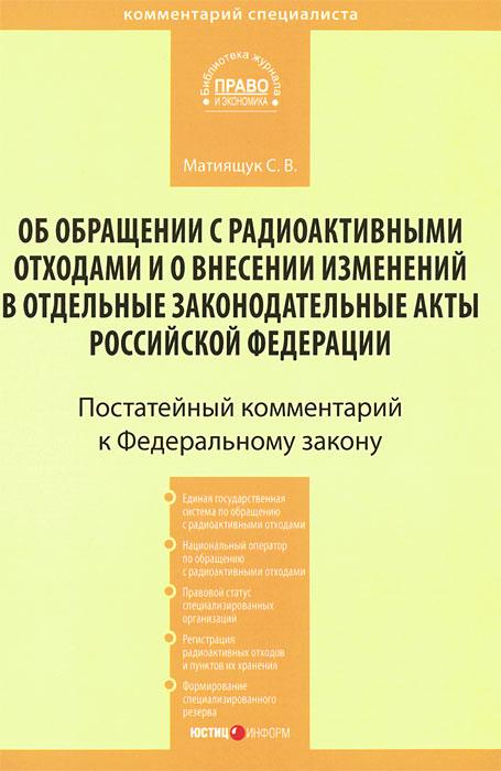 """Комментарий к Федеральному закону """"Об обращении с радиоактивными отходами и о внесении изменений в отдельные законодательные акты Российской Федерации, С. В. Матиящук"""