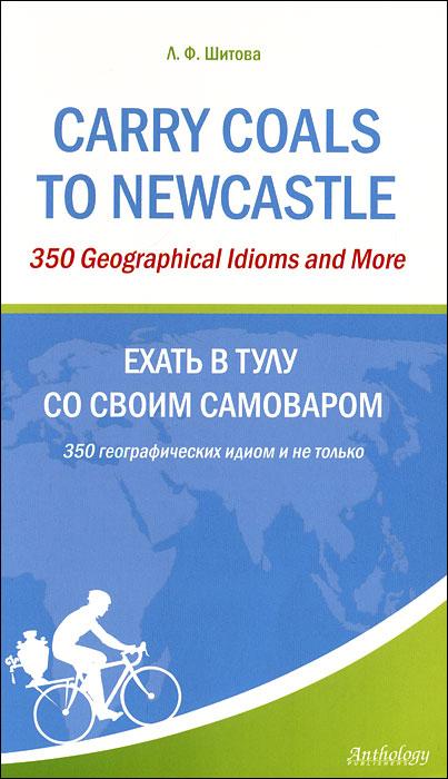 Carry Coals to Newcastle: 350 Geographical Idioms and More / Ехать в Тулу со своим самоваром. 350 географических идиом и не только, Л. Ф. Шитова
