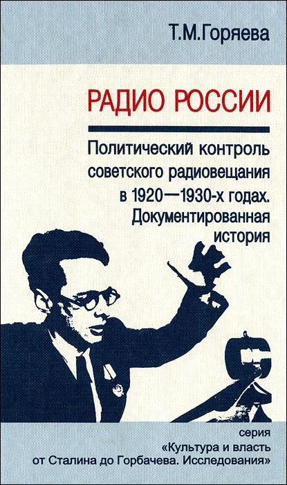 Радио России. Политический контроль советского радиовещания в 1920-1930-х годах. Документированная история, Т. М. Горяева