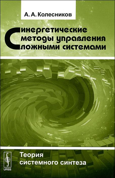 Синергетические методы управления сложными системами. Теория системного синтеза, А. А. Колесников
