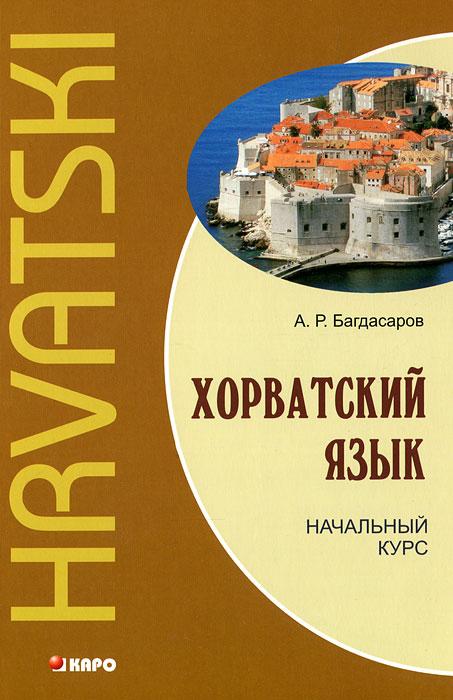 Хорватский язык. Начальный курс / Hrvatski, А. Р. Багдасаров
