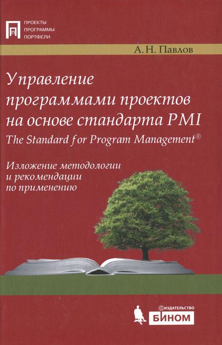 Управление программами проектов на основе стандарта PMI The Standart for Program Management. Изложение методологии и рекомендации по применению, А. Н. Павлов