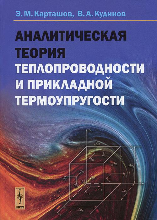 Аналитическая теория теплопроводности и прикладной термоупругости, Э. М. Карташов, В. А. Кудинов