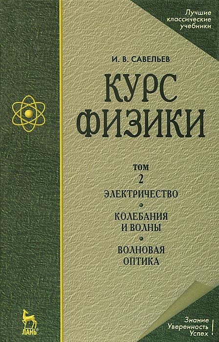 Курс физики. В 3 томах. Том 2. Электричество. Колебания и волны. Волновая оптика, И. В. Савельев