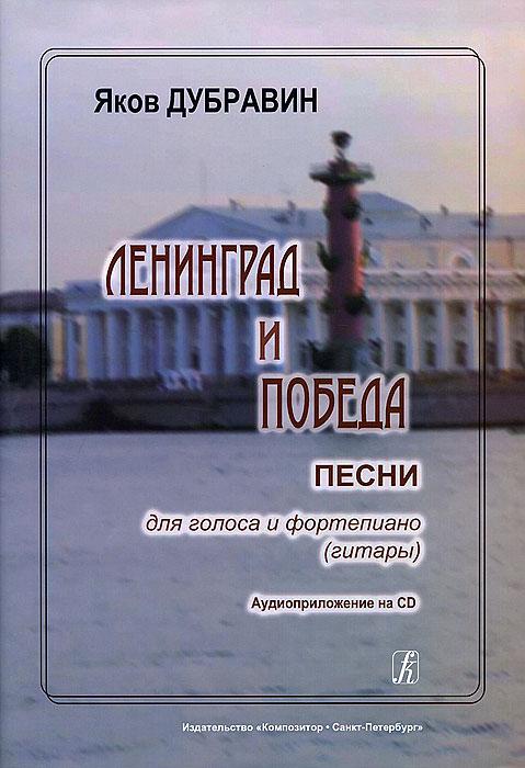 Яков Дубравин.Ленинград и Победа. Песни для голоса и фортепиано (гитары) (+ CD), Яков Дубравин