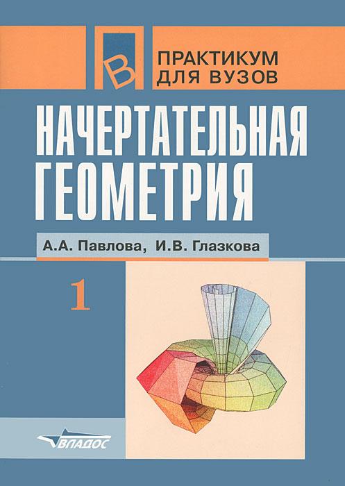 Начертательная геометрия. В 2 частях. Часть 1, А. А. Павлова, И. В. Глазкова