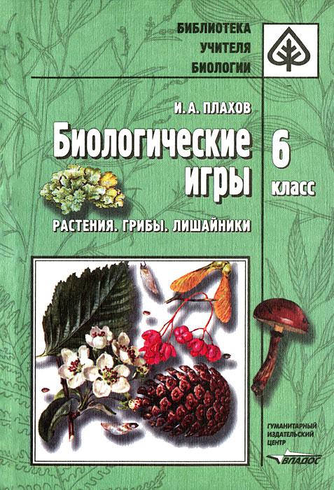 Биологические игры. 6 класс. Растения. Грибы. Лишайники, И. А. Плахов
