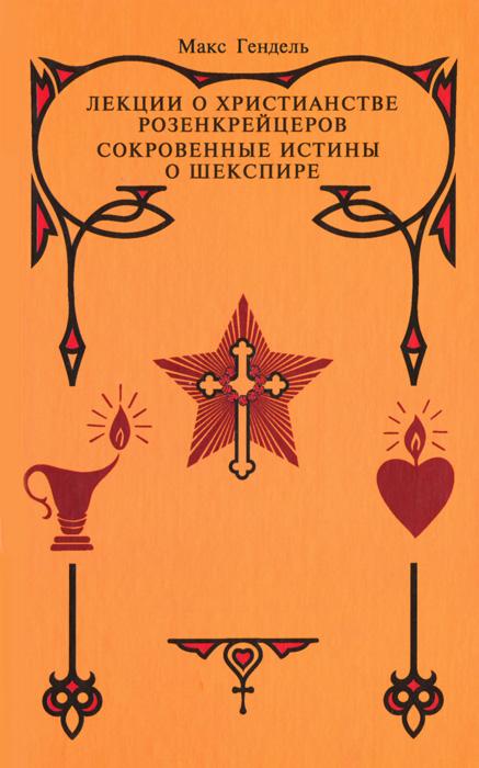 Лекции о христианстве розенкрейцеров. Сокровенные истины о Шекспире, Макс Гендель