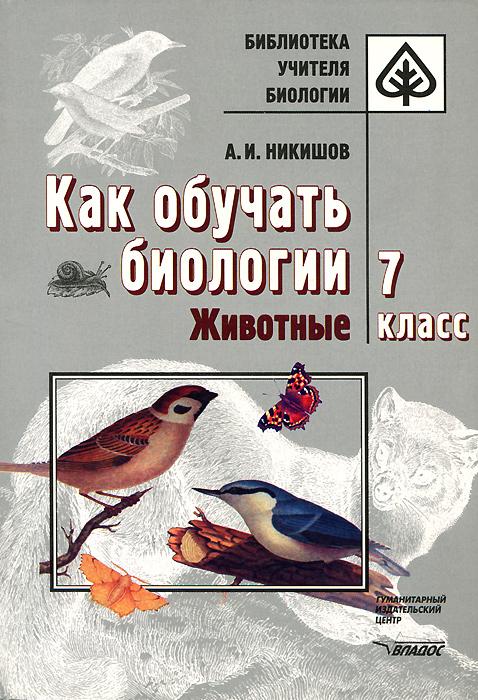 Как обучать биологии. Животные. 7 класс, А. И. Никишов