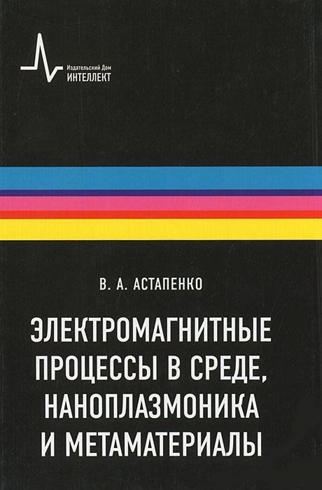 Электромагнитные процессы в среде, наноплазмоника и метаматериалы, В. А. Астапенко