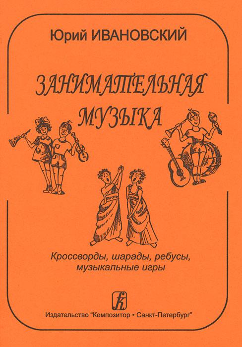 Занимательная музыка. Кроссворды, шарады, ребусы, музыкальные игры, Юрий Ивановский