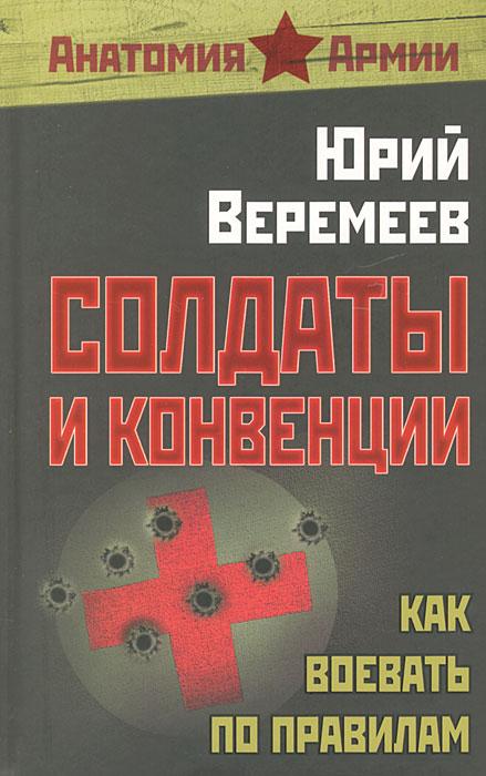 Солдаты и конвенции. Как воевать по правилам, Юрий Веремеев