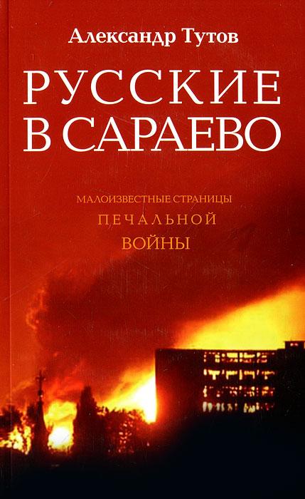 Русские в Сараево. Малоизвестные страницы печальной войны, Александр Тутов