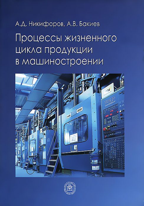 Процессы жизненного цикла продукции в машиностроении, А. Д. Никифоров, А. В. Бакиев