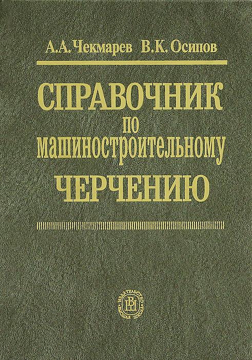 Справочник по машиностроительному черчению, А. А. Чекмарев, В. К. Осипов