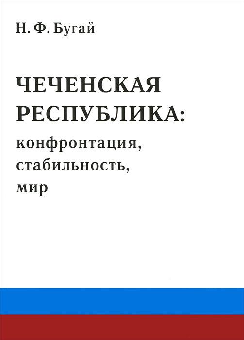 Чеченская республика. Конфронтация, стабильность, мир, Н. Ф. Бугай