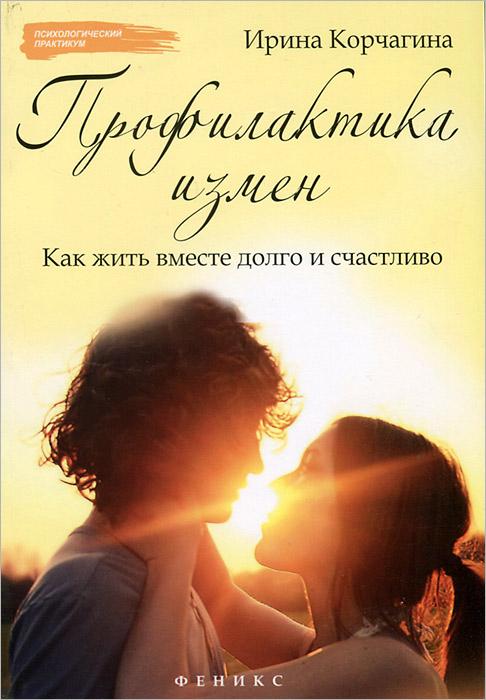Профилактика измен. Как жить вместе долго и счастливо, Ирина Корчагина