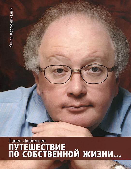 Путешествие по собственной жизни...Книга воспоминаний, Павел Любимцев