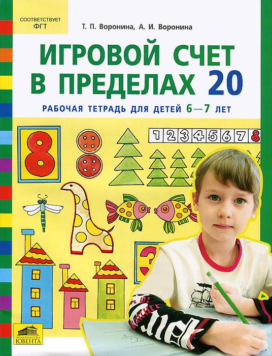 Игровой счет в пределах 20. Рабочая тетрадь для детей 6-7 лет, Т. П. Воронина, А. И. Воронина